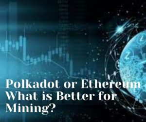 Polkadot or Ethereum - What is Better for Mining